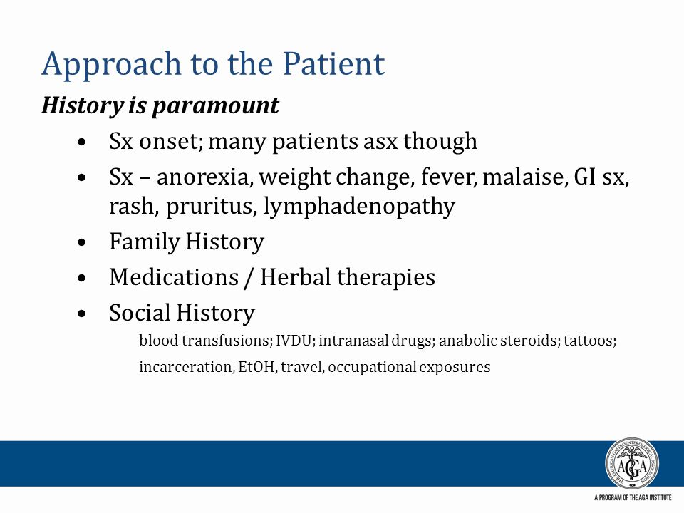 Approach to the Patient History is paramount Sx onset; many patients asx though Sx – anorexia, weight change, fever, malaise, GI sx, rash, pruritus, l