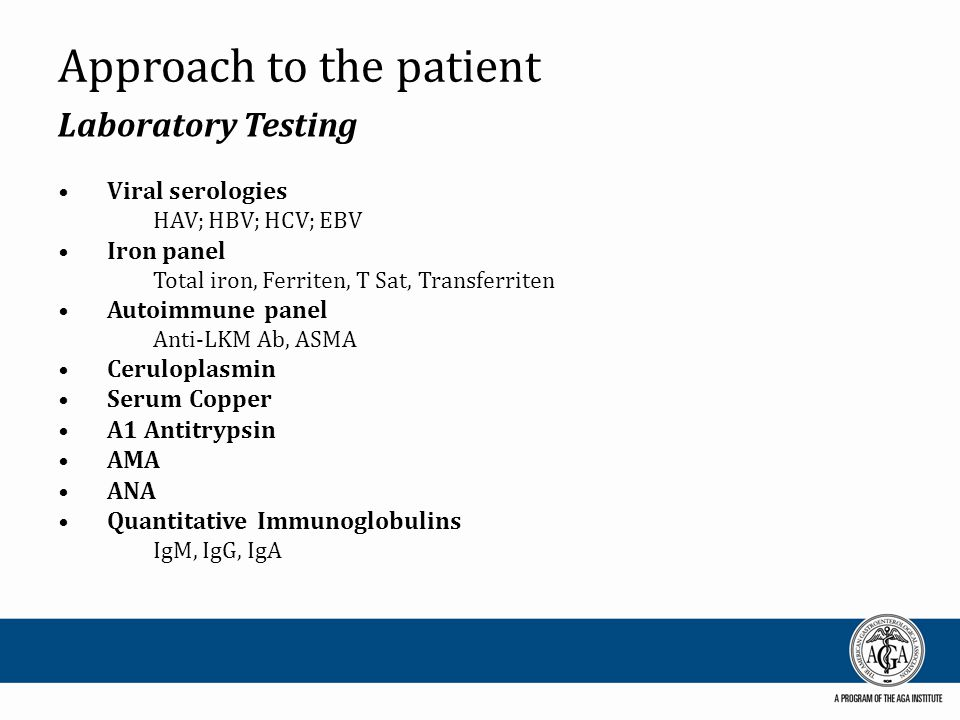 Approach to Liver Patient ALF – Initial Laboratory Assessment Prothrombin time/INR Chemistries sodium, potassium, chloride, bicarbonate, calcium, magnesium, phosphate glucose AST, ALT, alkaline phosphatase, GGT, total bilirubin, albumin creatinine, blood urea nitrogen Acetaminophen level Toxicology screen Viral hepatitis serologies anti-HAV IgM, HBSAg, anti-HBc IgM, anti- HEV§, anti-HCV* Ceruloplasmin Level / Copper * Autoimmune markers ANA, ASMA, Immunoglobulin levels Arterial blood gas Arterial lactate Complete blood count Blood type and screen Pregnancy test (females) Ammonia (arterial if possible) HIV status (if txp potential) Amylase and lipase *Done only if Wilson disease is a consideration e.g., in patients less than 40years without another obvious explanation for ALF); in this case uric acid level and bilirubin to alkaline phosphatase ratio may be helpful as well.