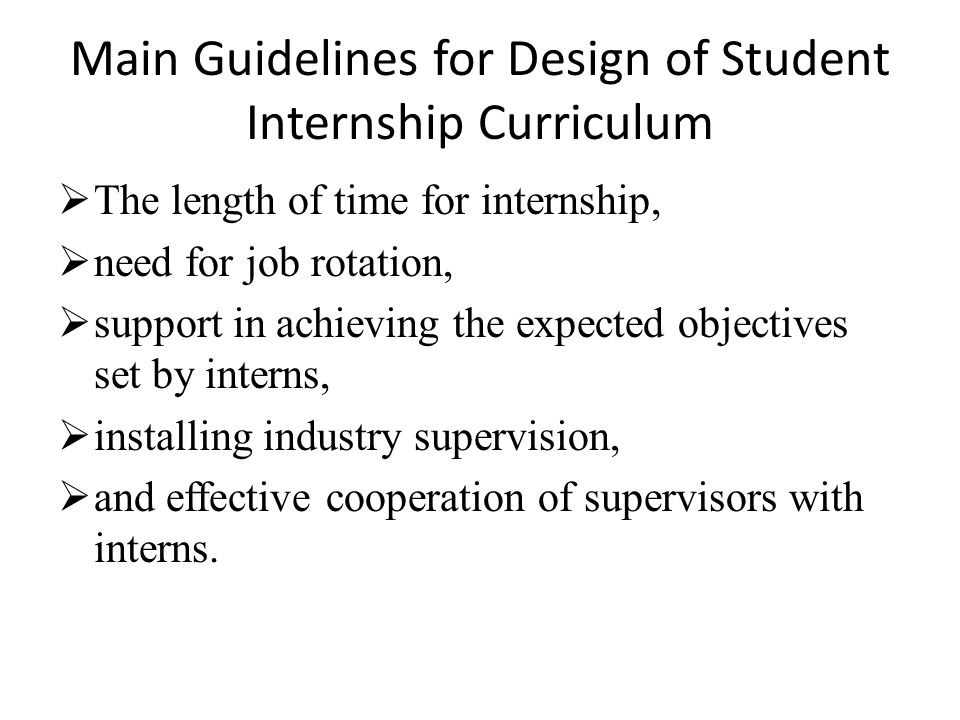 Main Guidelines for Design of Student Internship Curriculum  The length of time for internship,  need for job rotation,  support in achieving the expected objectives set by interns,  installing industry supervision,  and effective cooperation of supervisors with interns.