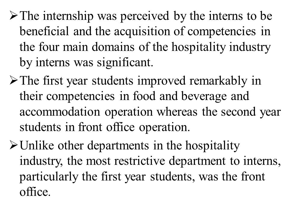  The internship was perceived by the interns to be beneficial and the acquisition of competencies in the four main domains of the hospitality industry by interns was significant.