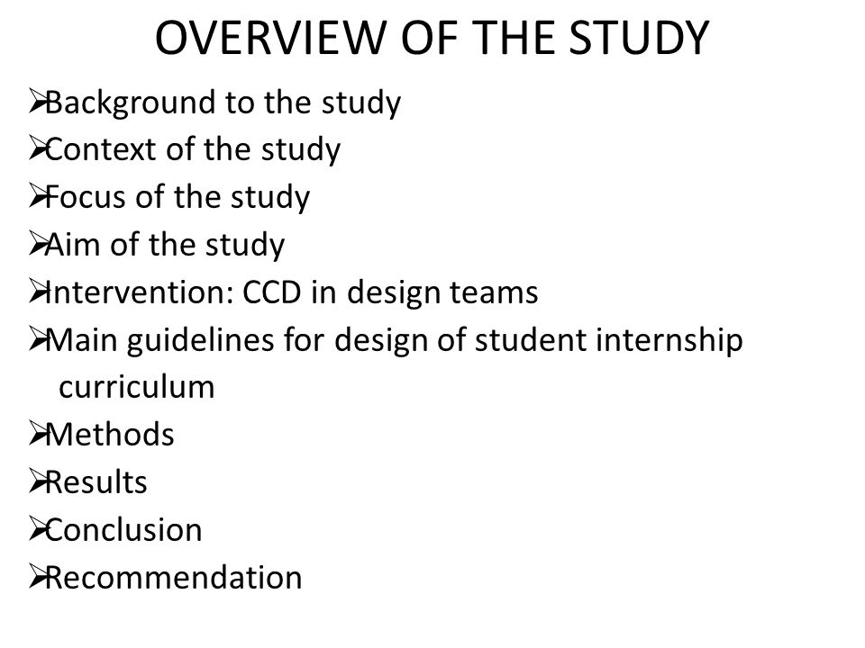 OVERVIEW OF THE STUDY  Background to the study  Context of the study  Focus of the study  Aim of the study  Intervention: CCD in design teams  Main guidelines for design of student internship curriculum  Methods  Results  Conclusion  Recommendation