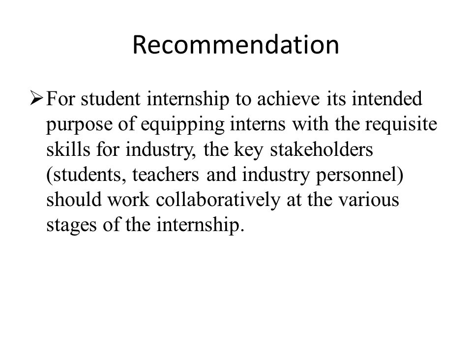 Recommendation  For student internship to achieve its intended purpose of equipping interns with the requisite skills for industry, the key stakeholders (students, teachers and industry personnel) should work collaboratively at the various stages of the internship.
