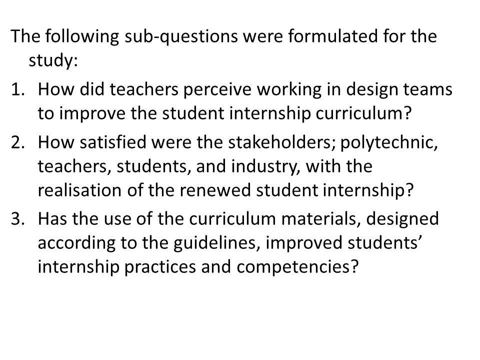 The following sub-questions were formulated for the study: 1.How did teachers perceive working in design teams to improve the student internship curriculum.