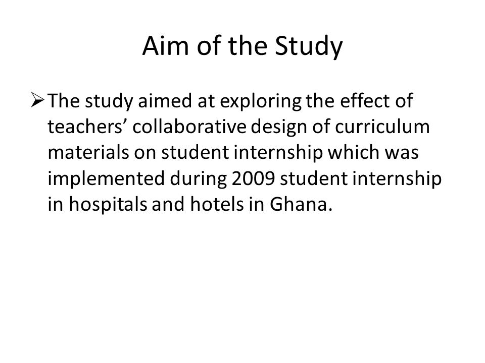 Aim of the Study  The study aimed at exploring the effect of teachers' collaborative design of curriculum materials on student internship which was implemented during 2009 student internship in hospitals and hotels in Ghana.