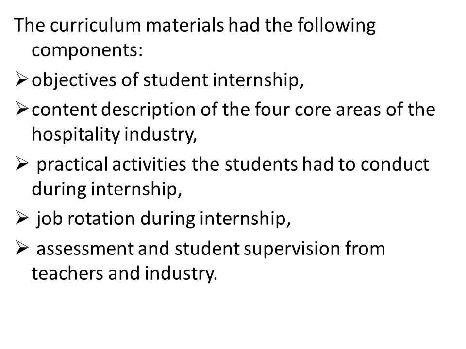 The curriculum materials had the following components:  objectives of student internship,  content description of the four core areas of the hospitality industry,  practical activities the students had to conduct during internship,  job rotation during internship,  assessment and student supervision from teachers and industry.