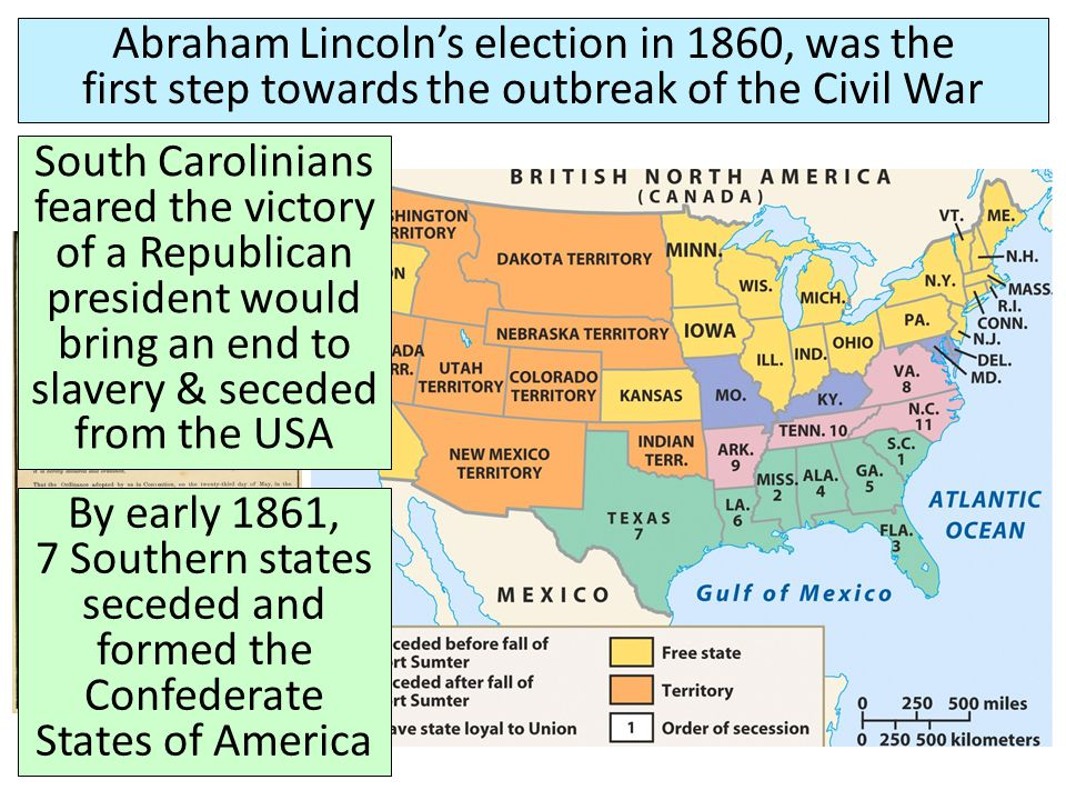 Abraham Lincoln's election in 1860, was the first step towards the outbreak of the Civil War South Carolinians feared the victory of a Republican president would bring an end to slavery & seceded from the USA By early 1861, 7 Southern states seceded and formed the Confederate States of America