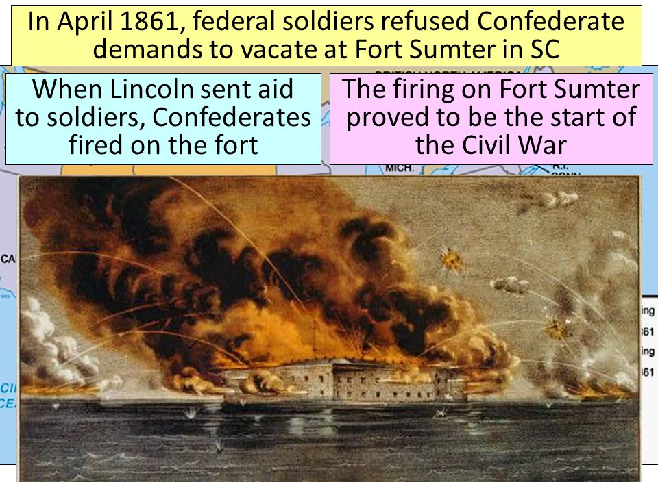 In April 1861, federal soldiers refused Confederate demands to vacate at Fort Sumter in SC When Lincoln sent aid to soldiers, Confederates fired on the fort The firing on Fort Sumter proved to be the start of the Civil War
