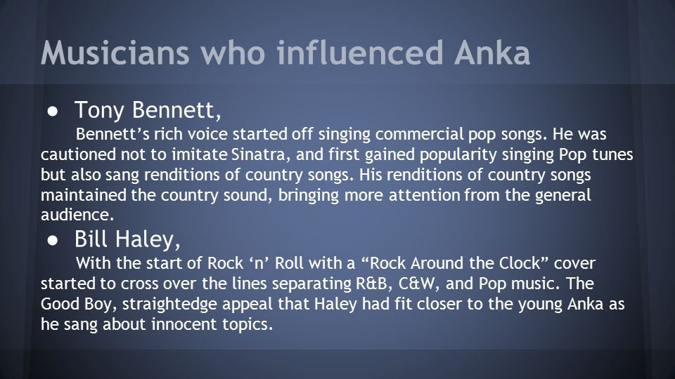 Musicians who influenced Anka ● Tony Bennett, Bennett's rich voice started off singing commercial pop songs. He was cautioned not to imitate Sinatra,