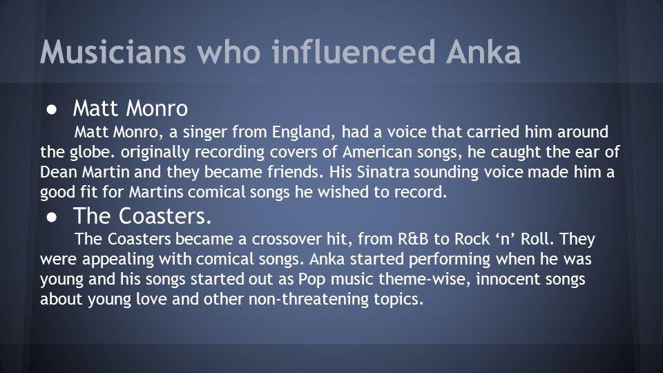 Musicians who influenced Anka ● Matt Monro Matt Monro, a singer from England, had a voice that carried him around the globe.