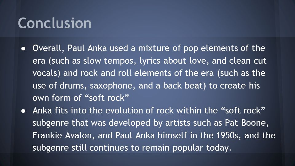 Conclusion ●Overall, Paul Anka used a mixture of pop elements of the era (such as slow tempos, lyrics about love, and clean cut vocals) and rock and r