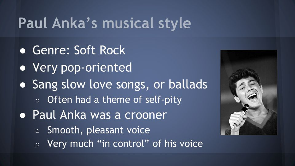 Paul Anka's musical style ●Genre: Soft Rock ●Very pop-oriented ●Sang slow love songs, or ballads ○ Often had a theme of self-pity ●Paul Anka was a cro