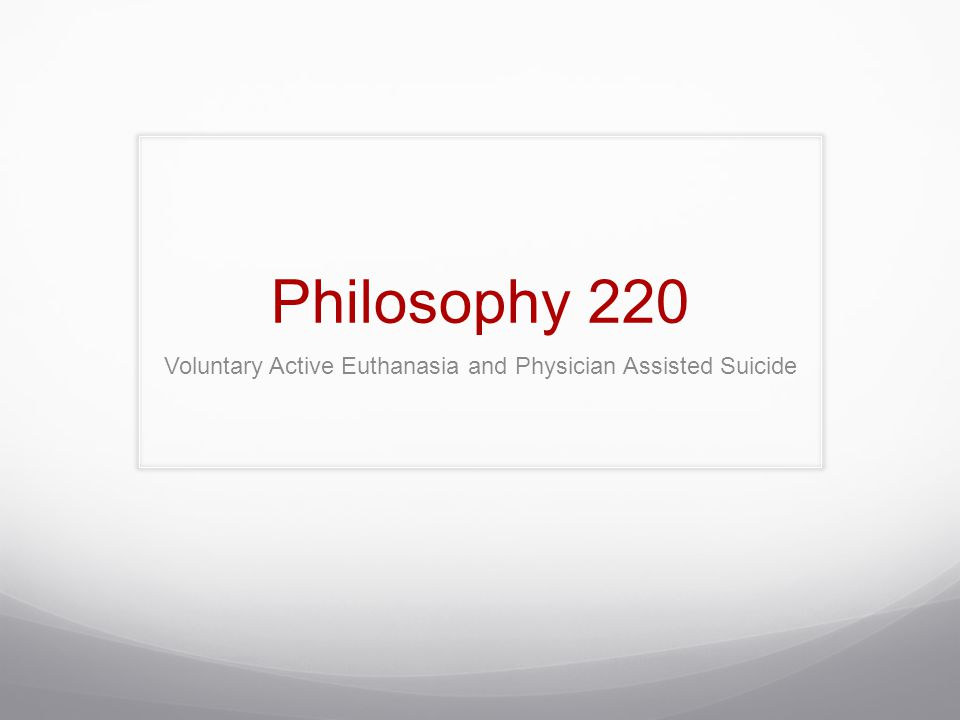 Philosophy 220 Voluntary Active Euthanasia and Physician Assisted Suicide