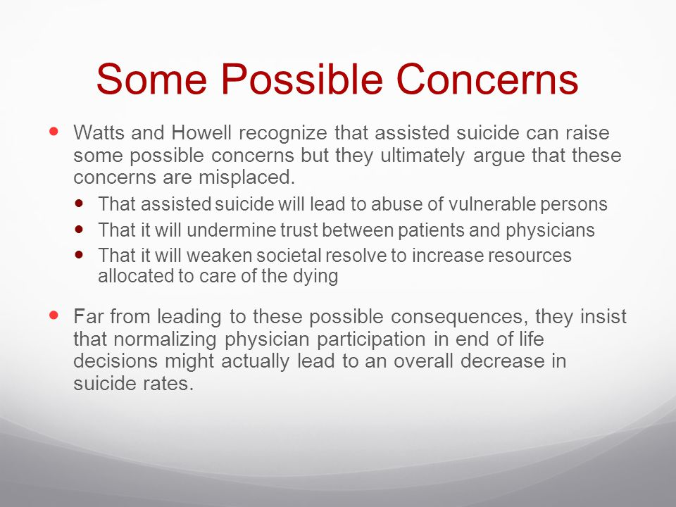 Some Possible Concerns Watts and Howell recognize that assisted suicide can raise some possible concerns but they ultimately argue that these concerns are misplaced.