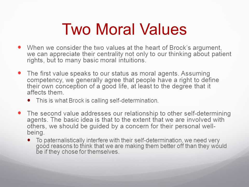 Two Moral Values When we consider the two values at the heart of Brock's argument, we can appreciate their centrality not only to our thinking about patient rights, but to many basic moral intuitions.