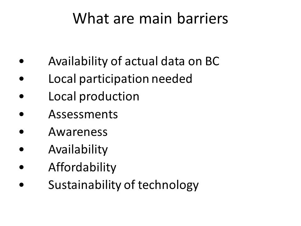 What are main barriers Availability of actual data on BC Local participation needed Local production Assessments Awareness Availability Affordability Sustainability of technology
