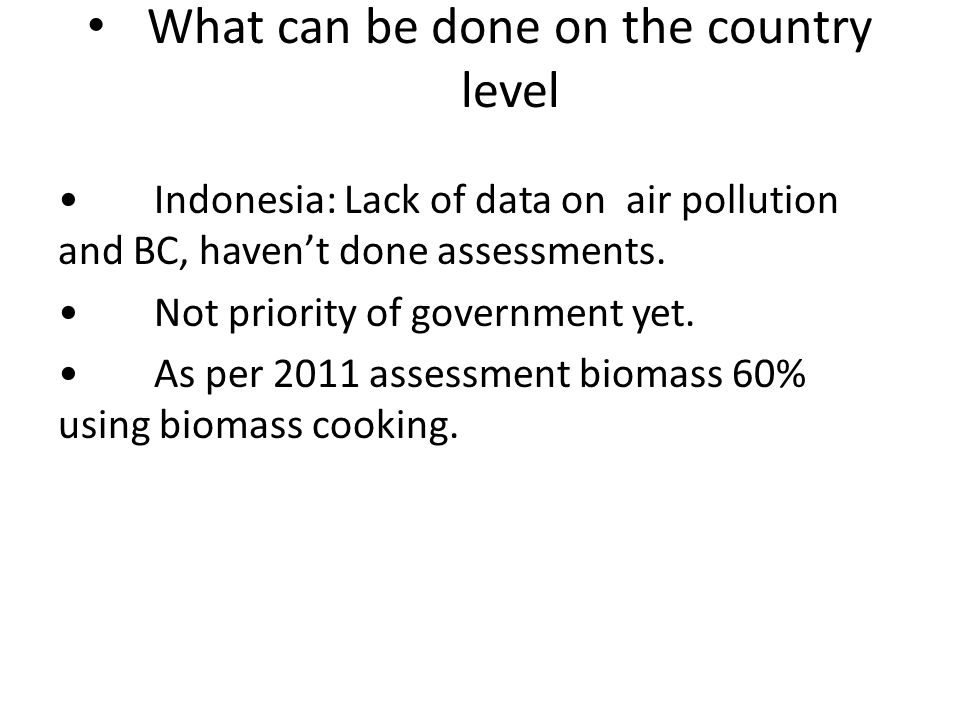 What can be done on the country level Indonesia: Lack of data on air pollution and BC, haven't done assessments.
