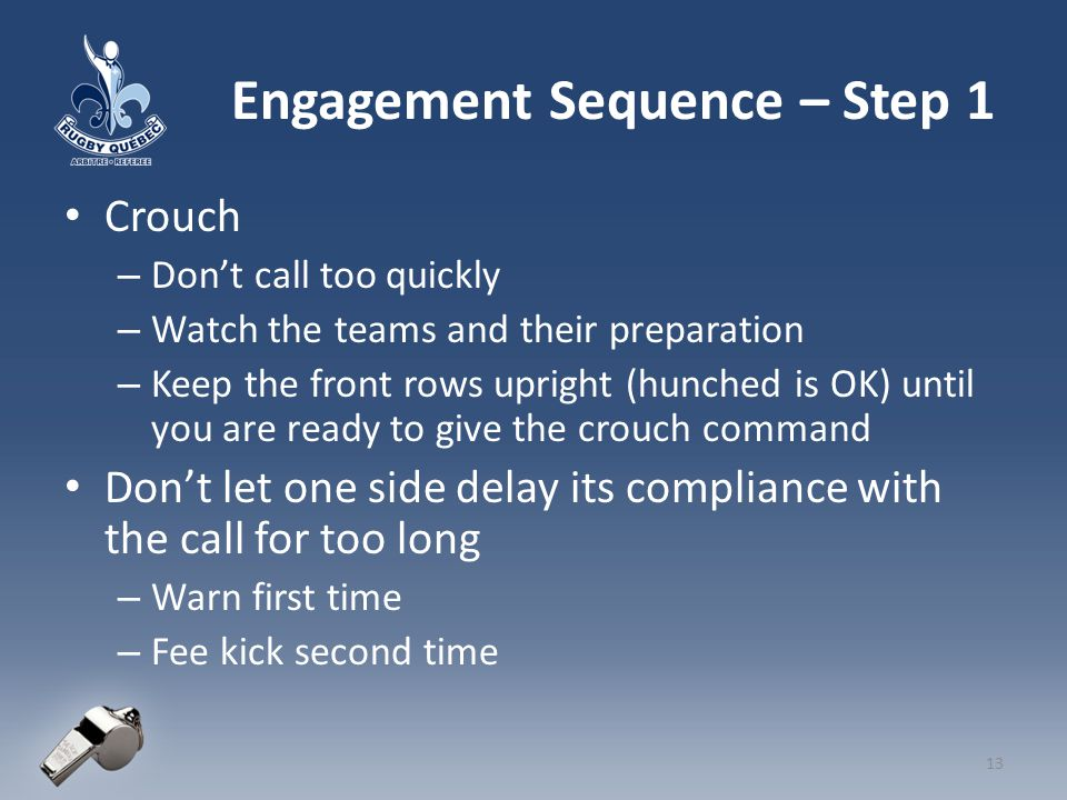 Engagement Sequence – Step 1 Crouch – Don't call too quickly – Watch the teams and their preparation – Keep the front rows upright (hunched is OK) until you are ready to give the crouch command Don't let one side delay its compliance with the call for too long – Warn first time – Fee kick second time 13
