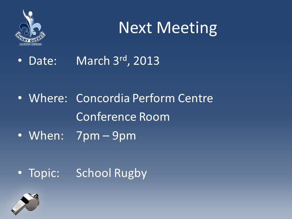 Next Meeting Date:March 3 rd, 2013 Where:Concordia Perform Centre Conference Room When:7pm – 9pm Topic:School Rugby