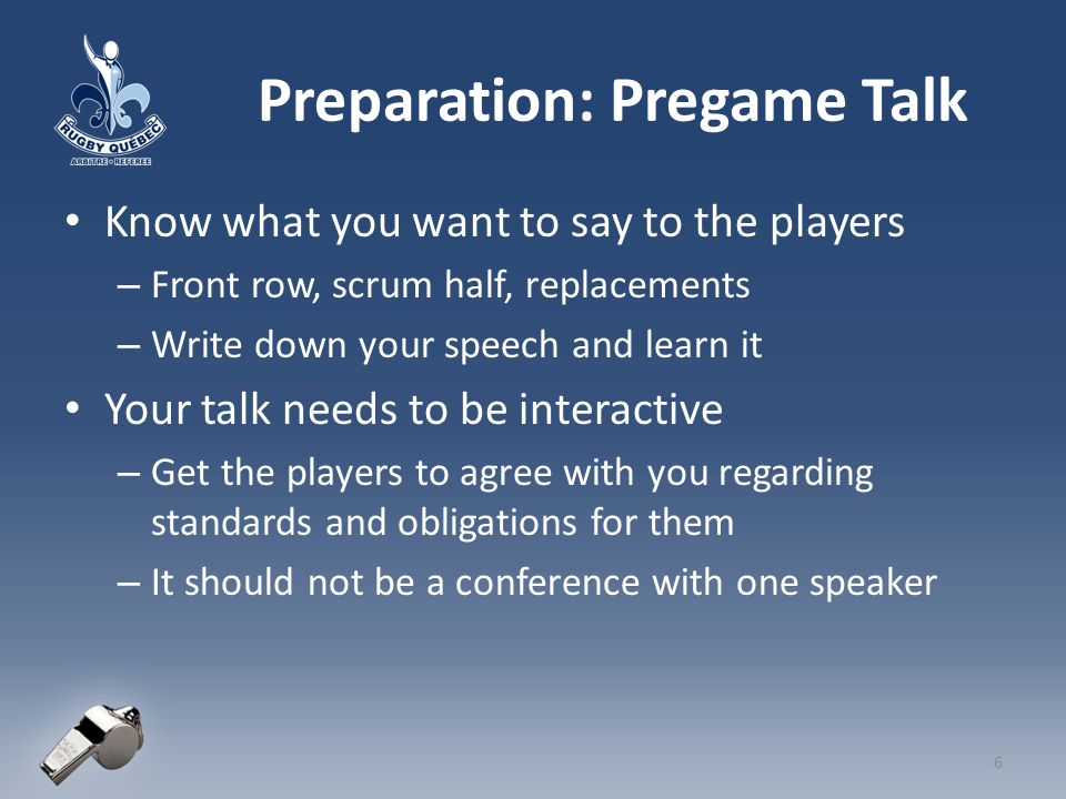 Goal of Pregame Talk Talk WITH all front rows and scrum halves Establish a rapport with the players Explain your engagement sequence and what you are looking for the players to do Get the players to give you verbal agreement that they understand these objectives Make your requirements know and accepted before you start the match – Put onus on players to comply with the entente 7