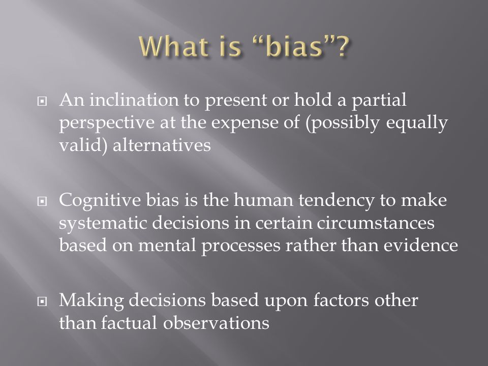  An inclination to present or hold a partial perspective at the expense of (possibly equally valid) alternatives  Cognitive bias is the human tendency to make systematic decisions in certain circumstances based on mental processes rather than evidence  Making decisions based upon factors other than factual observations