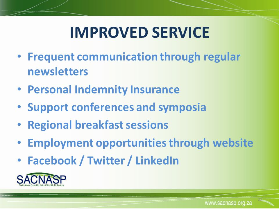 IMPROVED SERVICE Frequent communication through regular newsletters Personal Indemnity Insurance Support conferences and symposia Regional breakfast s