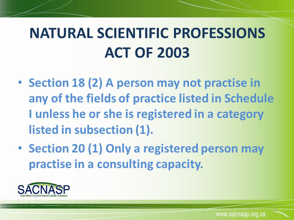 NATURAL SCIENTIFIC PROFESSIONS ACT OF 2003 Section 18 (2) A person may not practise in any of the fields of practice listed in Schedule I unless he or