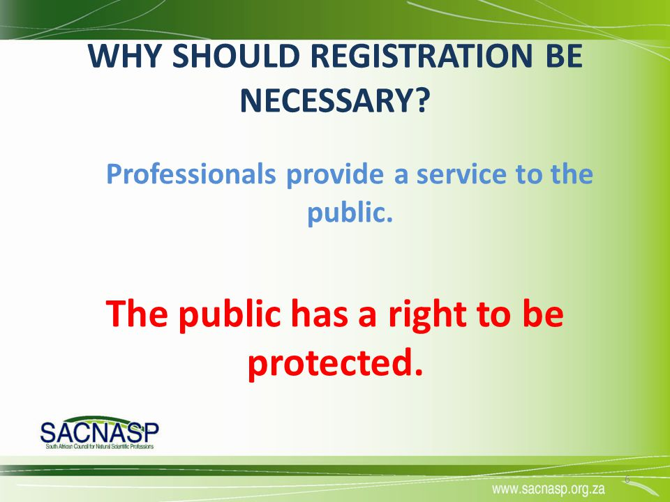WHY SHOULD REGISTRATION BE NECESSARY? Professionals provide a service to the public. The public has a right to be protected. 6