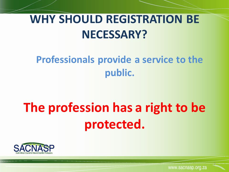 WHY SHOULD REGISTRATION BE NECESSARY? Professionals provide a service to the public. The profession has a right to be protected. 7