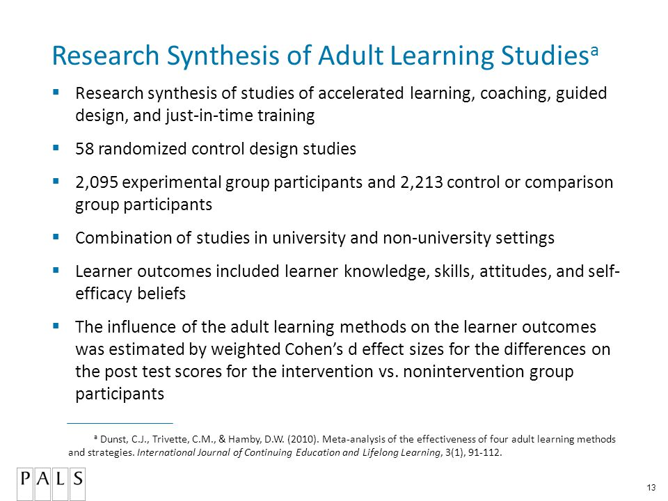 13 Research Synthesis of Adult Learning Studies a  Research synthesis of studies of accelerated learning, coaching, guided design, and just-in-time training  58 randomized control design studies  2,095 experimental group participants and 2,213 control or comparison group participants  Combination of studies in university and non-university settings  Learner outcomes included learner knowledge, skills, attitudes, and self- efficacy beliefs  The influence of the adult learning methods on the learner outcomes was estimated by weighted Cohen's d effect sizes for the differences on the post test scores for the intervention vs.
