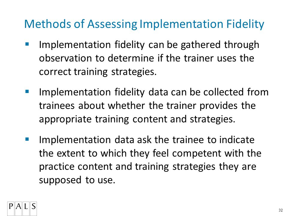 32 Methods of Assessing Implementation Fidelity  Implementation fidelity can be gathered through observation to determine if the trainer uses the correct training strategies.