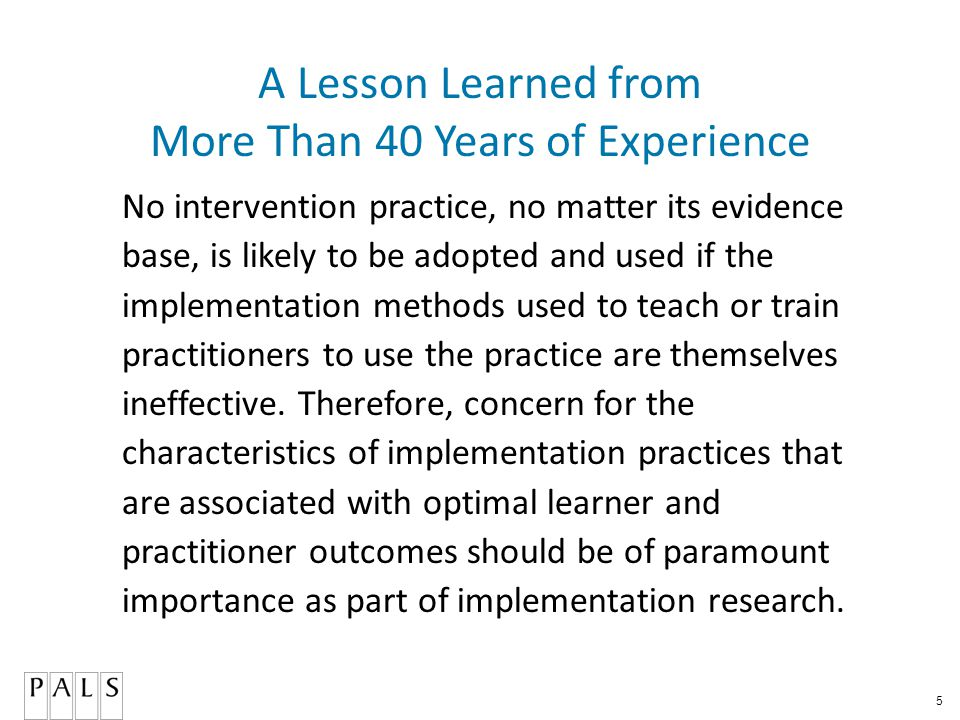 5 A Lesson Learned from More Than 40 Years of Experience No intervention practice, no matter its evidence base, is likely to be adopted and used if the implementation methods used to teach or train practitioners to use the practice are themselves ineffective.