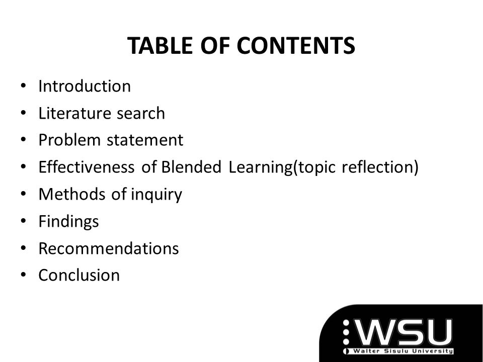 TABLE OF CONTENTS Introduction Literature search Problem statement Effectiveness of Blended Learning(topic reflection) Methods of inquiry Findings Recommendations Conclusion