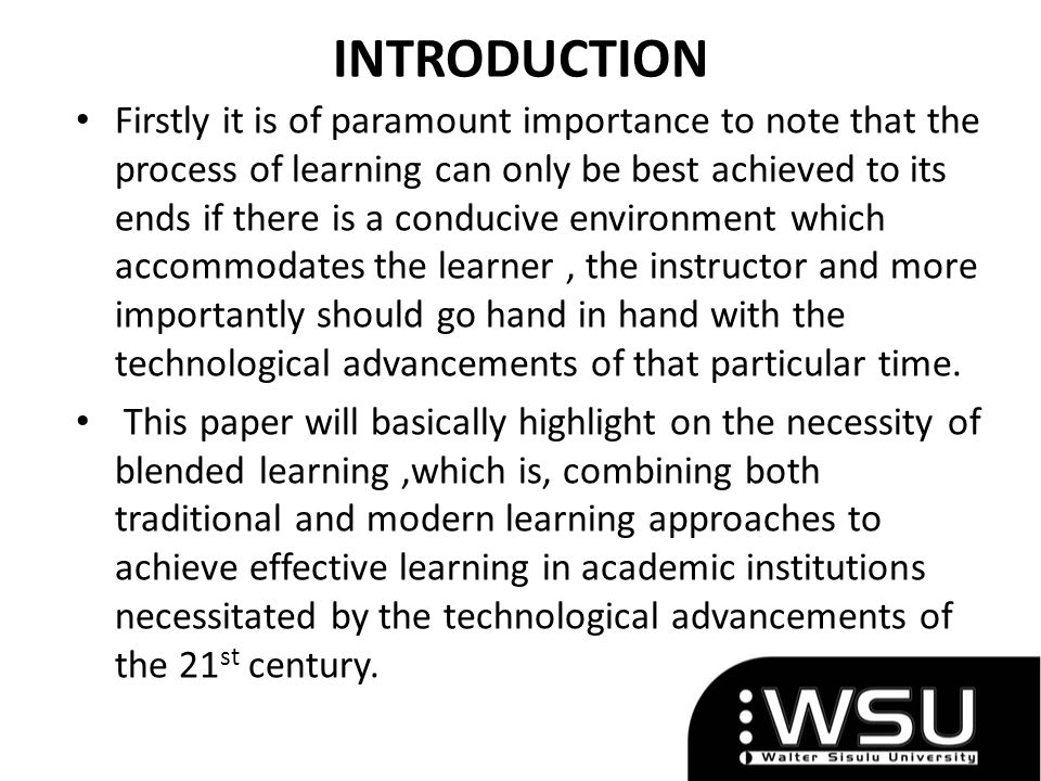 INTRODUCTION Firstly it is of paramount importance to note that the process of learning can only be best achieved to its ends if there is a conducive environment which accommodates the learner, the instructor and more importantly should go hand in hand with the technological advancements of that particular time.