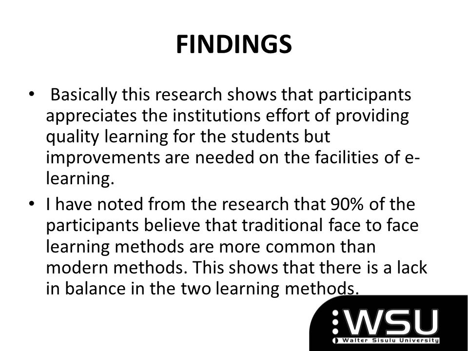 FINDINGS Basically this research shows that participants appreciates the institutions effort of providing quality learning for the students but improvements are needed on the facilities of e- learning.