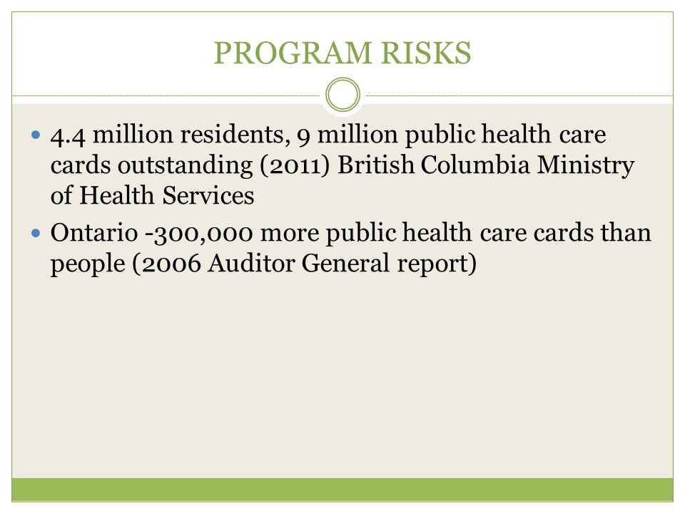 PROGRAM RISKS 4.4 million residents, 9 million public health care cards outstanding (2011) British Columbia Ministry of Health Services Ontario -300,000 more public health care cards than people (2006 Auditor General report)