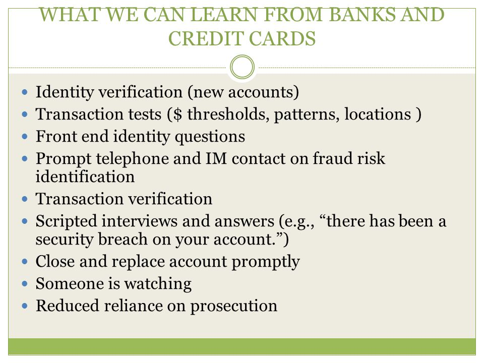 WHAT WE CAN LEARN FROM BANKS AND CREDIT CARDS Identity verification (new accounts) Transaction tests ($ thresholds, patterns, locations ) Front end identity questions Prompt telephone and IM contact on fraud risk identification Transaction verification Scripted interviews and answers (e.g., there has been a security breach on your account. ) Close and replace account promptly Someone is watching Reduced reliance on prosecution