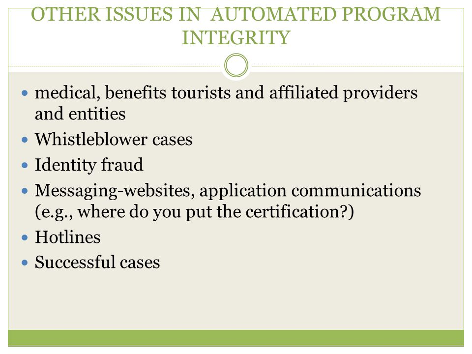 OTHER ISSUES IN AUTOMATED PROGRAM INTEGRITY medical, benefits tourists and affiliated providers and entities Whistleblower cases Identity fraud Messaging-websites, application communications (e.g., where do you put the certification ) Hotlines Successful cases
