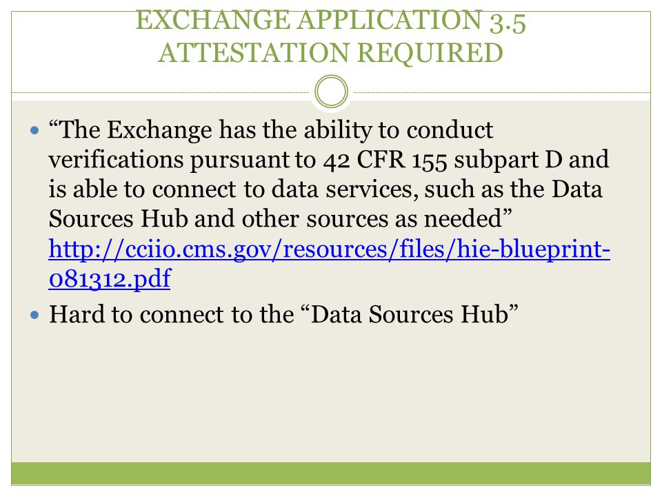 EXCHANGE APPLICATION 3.5 ATTESTATION REQUIRED The Exchange has the ability to conduct verifications pursuant to 42 CFR 155 subpart D and is able to connect to data services, such as the Data Sources Hub and other sources as needed http://cciio.cms.gov/resources/files/hie-blueprint- 081312.pdf http://cciio.cms.gov/resources/files/hie-blueprint- 081312.pdf Hard to connect to the Data Sources Hub