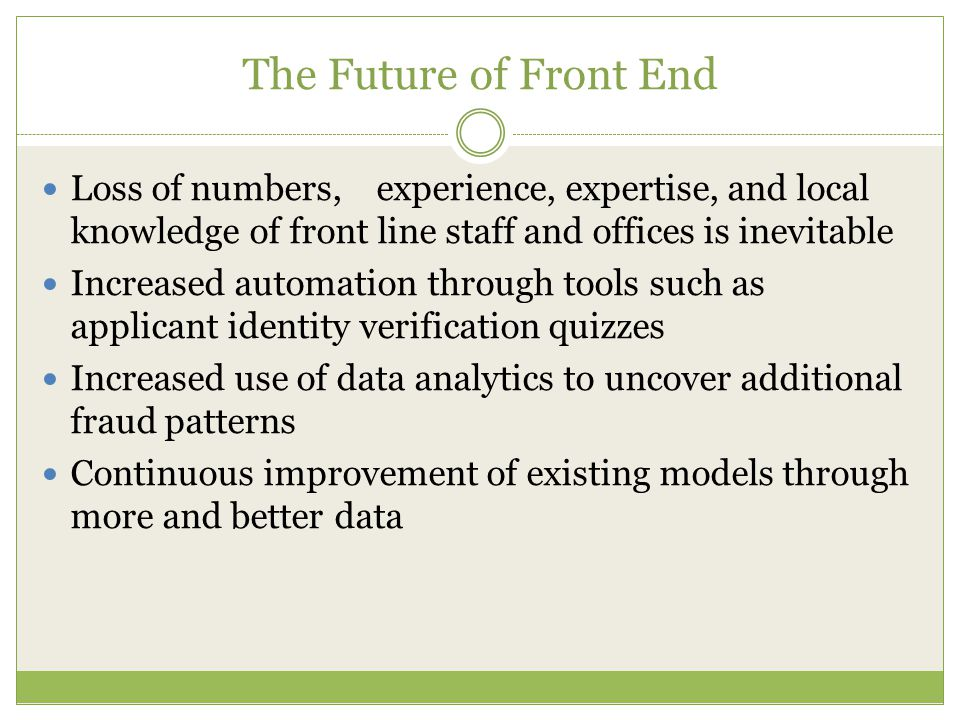 The Future of Front End Loss of numbers, experience, expertise, and local knowledge of front line staff and offices is inevitable Increased automation through tools such as applicant identity verification quizzes Increased use of data analytics to uncover additional fraud patterns Continuous improvement of existing models through more and better data