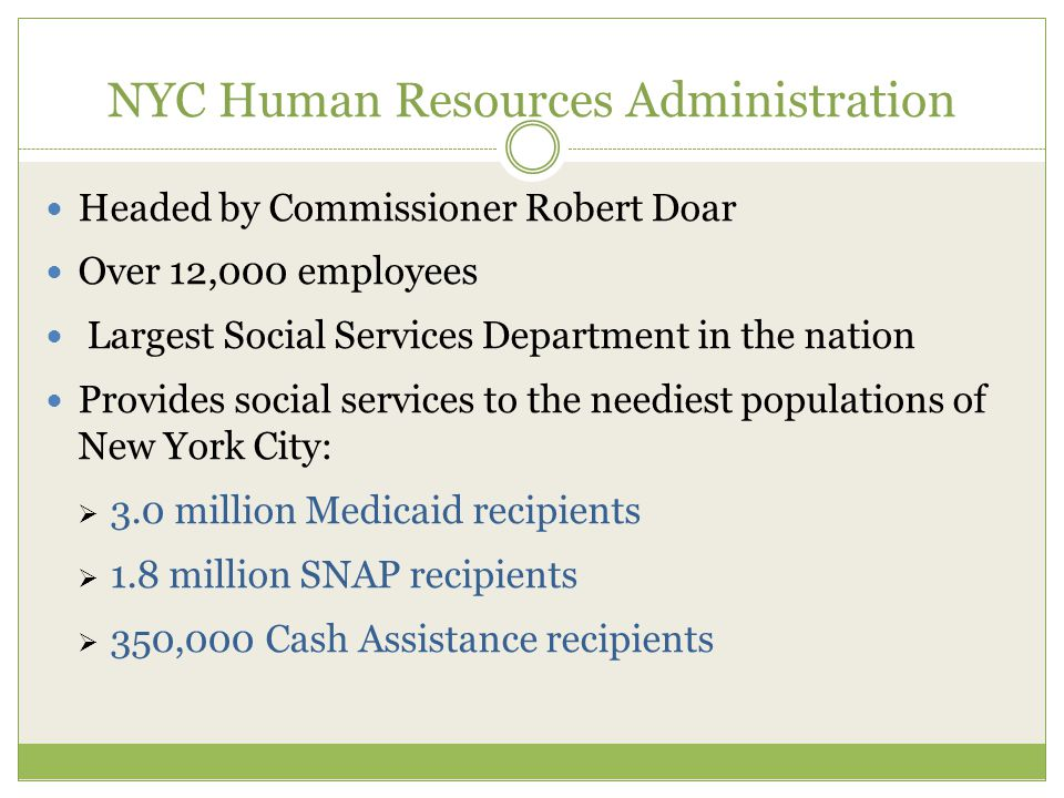 NYC Human Resources Administration Headed by Commissioner Robert Doar Over 12,000 employees Largest Social Services Department in the nation Provides social services to the neediest populations of New York City:  3.0 million Medicaid recipients  1.8 million SNAP recipients  350,000 Cash Assistance recipients