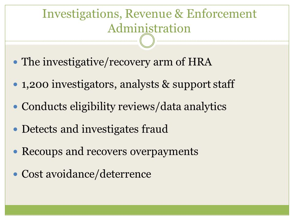 Investigations, Revenue & Enforcement Administration The investigative/recovery arm of HRA 1,200 investigators, analysts & support staff Conducts eligibility reviews/data analytics Detects and investigates fraud Recoups and recovers overpayments Cost avoidance/deterrence