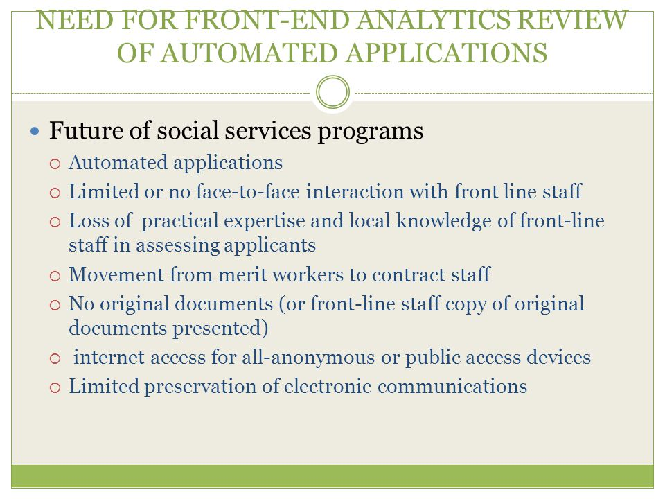 NEED FOR FRONT-END ANALYTICS REVIEW OF AUTOMATED APPLICATIONS Future of social services programs  Automated applications  Limited or no face-to-face interaction with front line staff  Loss of practical expertise and local knowledge of front-line staff in assessing applicants  Movement from merit workers to contract staff  No original documents (or front-line staff copy of original documents presented)  internet access for all-anonymous or public access devices  Limited preservation of electronic communications
