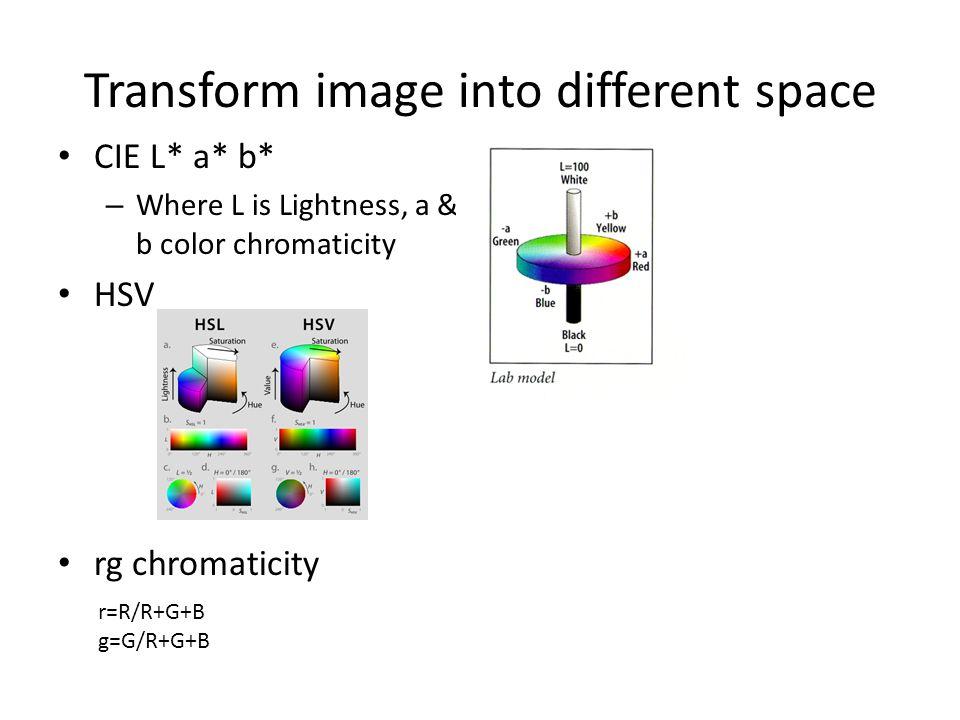 Transform image into different space CIE L* a* b* – Where L is Lightness, a & b color chromaticity HSV rg chromaticity r=R/R+G+B g=G/R+G+B