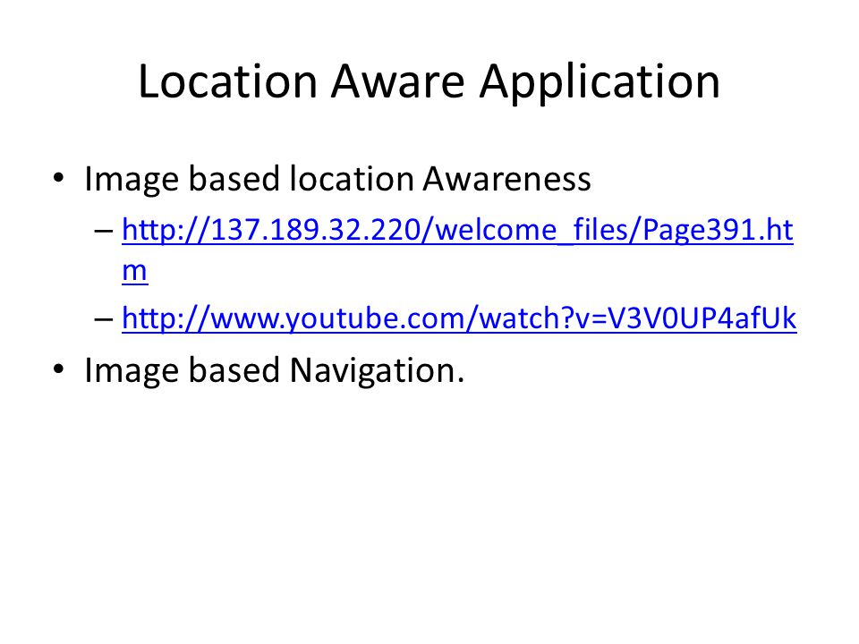 Location Aware Application Image based location Awareness – http://137.189.32.220/welcome_files/Page391.ht m http://137.189.32.220/welcome_files/Page3