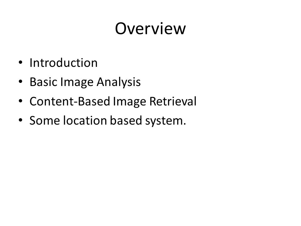 Overview Introduction Basic Image Analysis Content-Based Image Retrieval Some location based system.