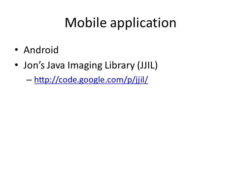 Mobile application Android Jon's Java Imaging Library (JJIL) – http://code.google.com/p/jjil/ http://code.google.com/p/jjil/