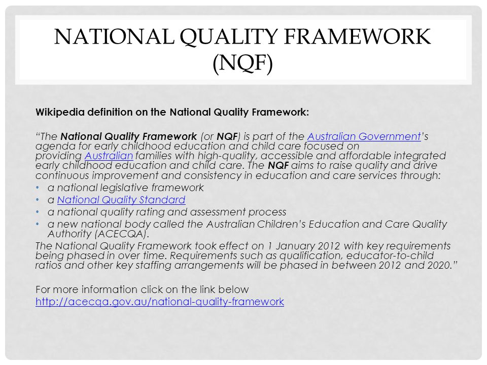 "NATIONAL QUALITY FRAMEWORK (NQF) Wikipedia definition on the National Quality Framework: ""The National Quality Framework (or NQF ) is part of the Aust"