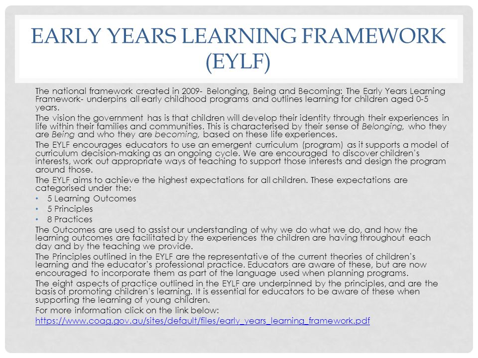 EARLY YEARS LEARNING FRAMEWORK (EYLF) The national framework created in 2009- Belonging, Being and Becoming: The Early Years Learning Framework- under