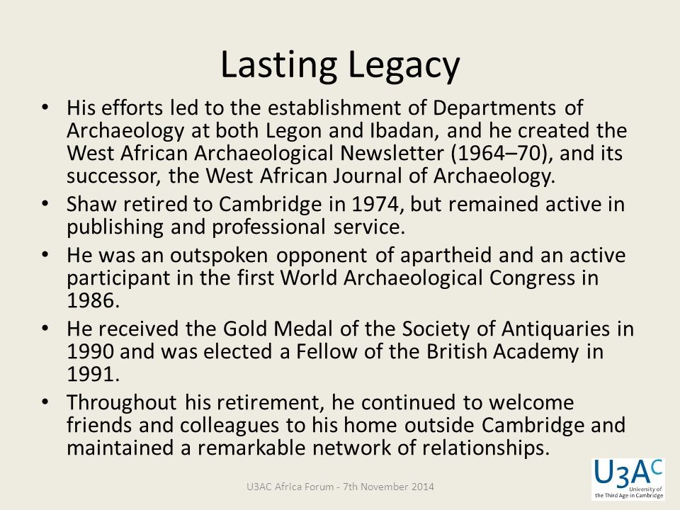 His efforts led to the establishment of Departments of Archaeology at both Legon and Ibadan, and he created the West African Archaeological Newsletter