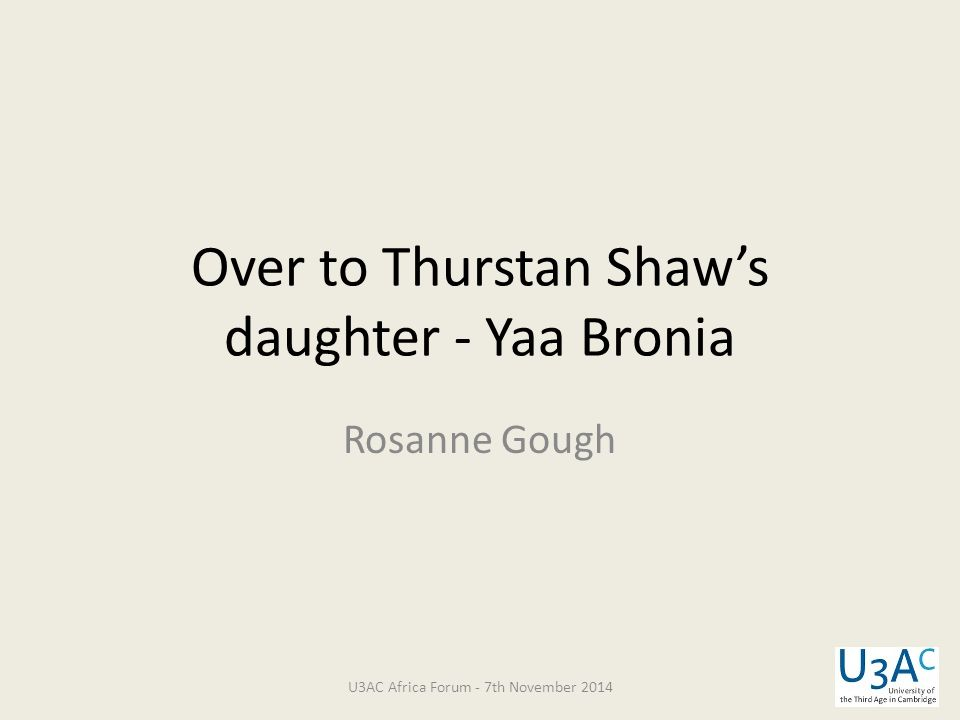 Over to Thurstan Shaw's daughter - Yaa Bronia Rosanne Gough U3AC Africa Forum - 7th November 2014